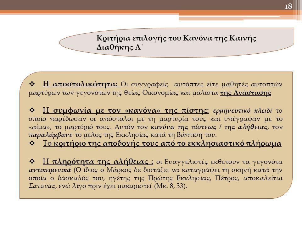 18 Κριτήρια επιλογής του Κανόνα της Καινής Διαθήκης Α΄  Η αποστολικότητα: Οι συγγραφείς αυτόπτες είτε μαθητές αυτοπτών μαρτύρων των γεγονότων της θείας Οικονομίας και μάλιστα της Ανάστασης  Η συμφωνία με τον «κανόνα» της πίστης: ερμηνευτικό κλειδί το οποίο παρέδωσαν οι απόστολοι με τη μαρτυρία τους και υπέγραψαν με το «αίμα», το μαρτύριό τους.