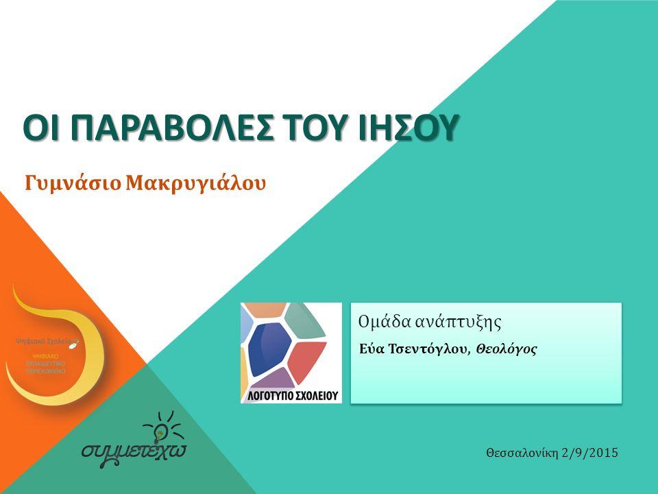 ΟΙ ΠΑΡΑΒΟΛΕΣ ΤΟΥ ΙΗΣΟΥ Εύα Τσεντόγλου, Θεολόγος Θεσσαλονίκη 2/9/2015 Ομάδα ανάπτυξης Γυμνάσιο Μακρυγιάλου