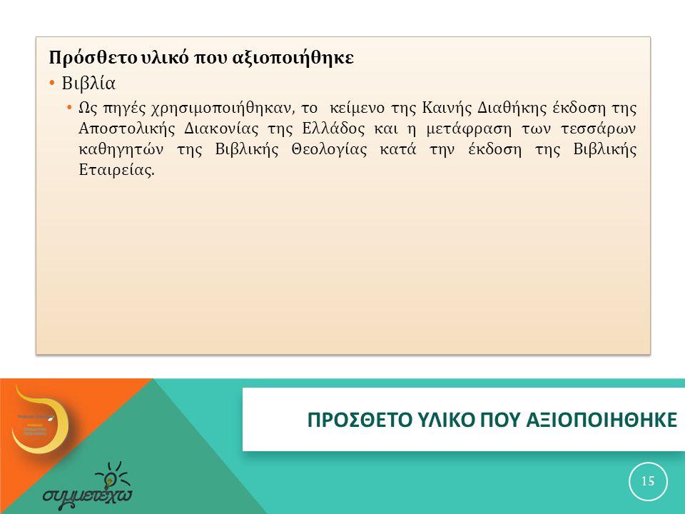 ΠΡΟΣΘΕΤΟ ΥΛΙΚΟ ΠΟΥ ΑΞΙΟΠΟΙΗΘΗΚΕ 15 Πρόσθετο υλικό που αξιοποιήθηκε Βιβλία Ως πηγές χρησιμοποιήθηκαν, το κείμενο της Καινής Διαθήκης έκδοση της Αποστολικής Διακονίας της Ελλάδος και η μετάφραση των τεσσάρων καθηγητών της Βιβλικής Θεολογίας κατά την έκδοση της Βιβλικής Εταιρείας.