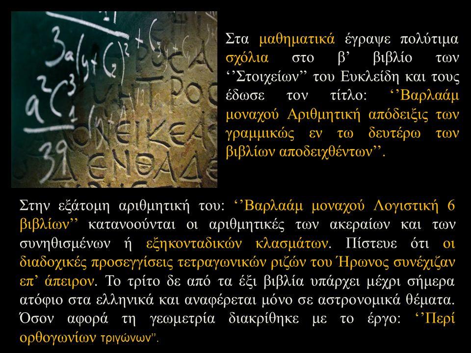 Στην εξάτομη αριθμητική του: ''Βαρλαάμ μοναχού Λογιστική 6 βιβλίων'' κατανοούνται οι αριθμητικές των ακεραίων και των συνηθισμένων ή εξηκονταδικών κλασμάτων.