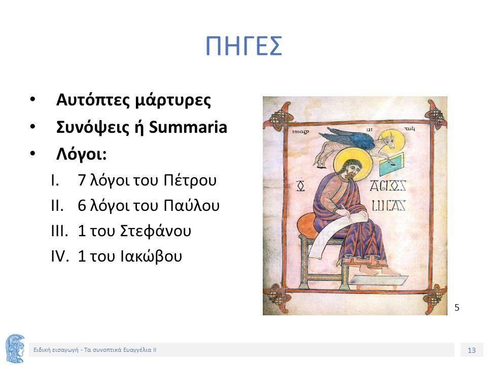13 Ειδική εισαγωγή - Τα συνοπτικά Ευαγγέλια ΙΙ ΠΗΓΕΣ Αυτόπτες μάρτυρες Συνόψεις ή Summaria Λόγοι: I.7 λόγοι του Πέτρου II.6 λόγοι του Παύλου III.1 του Στεφάνου IV.1 του Ιακώβου 5