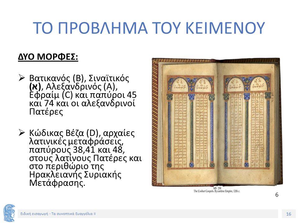 16 Ειδική εισαγωγή - Τα συνοπτικά Ευαγγέλια ΙΙ ΤΟ ΠΡΟΒΛΗΜΑ ΤΟΥ ΚΕΙΜΕΝΟΥ ΔΥΟ ΜΟΡΦΕΣ:  Βατικανός (Β), Σιναϊτικός ( א ), Αλεξανδρινός (A), Εφραίμ (C) και παπύροι 45 και 74 και οι αλεξανδρινοί Πατέρες  Κώδικας Βέζα (D), αρχαίες λατινικές μεταφράσεις, παπύρους 38,41 και 48, στους λατίνους Πατέρες και στο περιθώριο της Ηρακλειανής Συριακής Μετάφρασης.