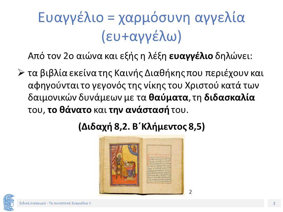 3 Ειδική εισαγωγή - Τα συνοπτικά Ευαγγέλια ΙΙ Ευαγγέλιο = χαρμόσυνη αγγελία (ευ+αγγέλω) Από τον 2ο αιώνα και εξής η λέξη ευαγγέλιο δηλώνει:  τα βιβλία εκείνα της Καινής Διαθήκης που περιέχουν και αφηγούνται το γεγονός της νίκης του Χριστού κατά των δαιμονικών δυνάμεων με τα θαύματα, τη διδασκαλία του, το θάνατο και την ανάστασή του.