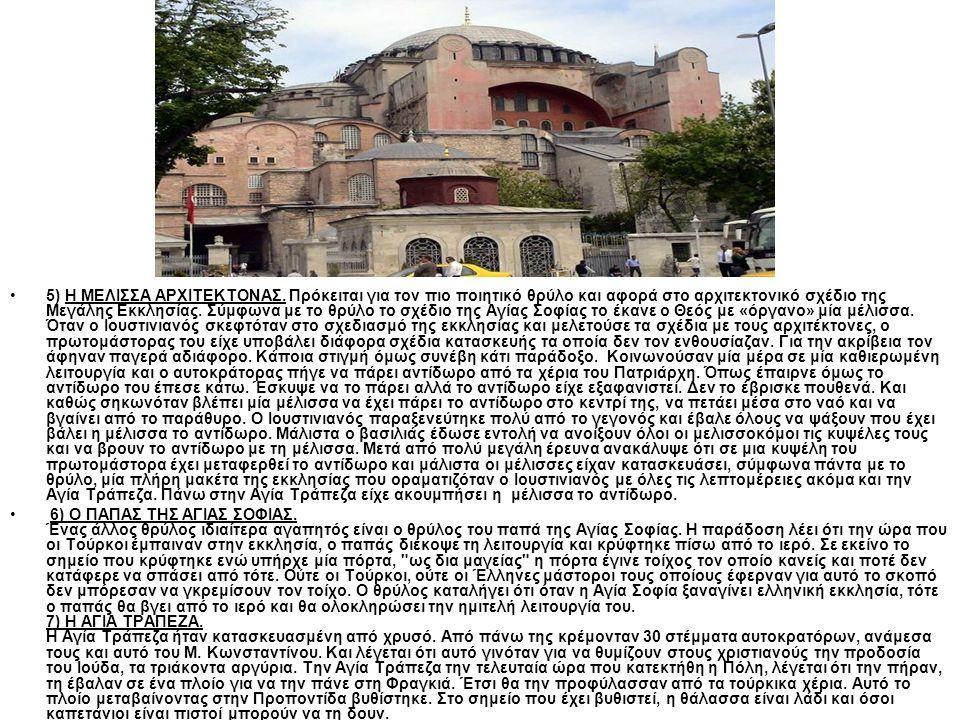 5) Η ΜΕΛΙΣΣΑ ΑΡΧΙΤΕΚΤΟΝΑΣ. Πρόκειται για τον πιο ποιητικό θρύλο και αφορά στο αρχιτεκτονικό σχέδιο της Μεγάλης Εκκλησίας. Σύμφωνα με το θρύλο το σχέδι