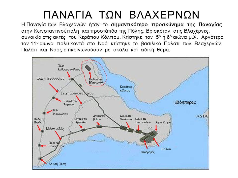 ΠΑΝΑΓΙΑ ΤΩΝ ΒΛΑΧΕΡΝΩΝ Η Παναγία των Βλαχερνών ήταν το σημαντικότερο προσκύνημα της Παναγίας στην Κωνσταντινούπολη και προστάτιδα της Πόλης. Βρισκόταν