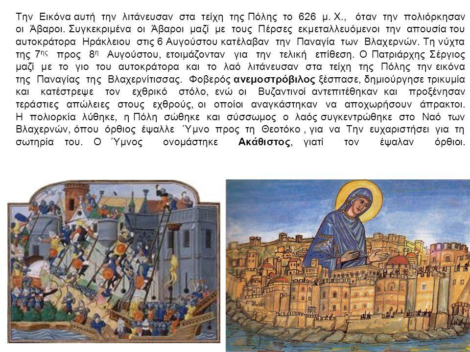 Την Εικόνα αυτή την λιτάνευσαν στα τείχη της Πόλης το 626 μ. Χ., όταν την πολιόρκησαν οι Άβαροι. Συγκεκριμένα οι Άβαροι μαζί με τους Πέρσες εκμεταλλευ