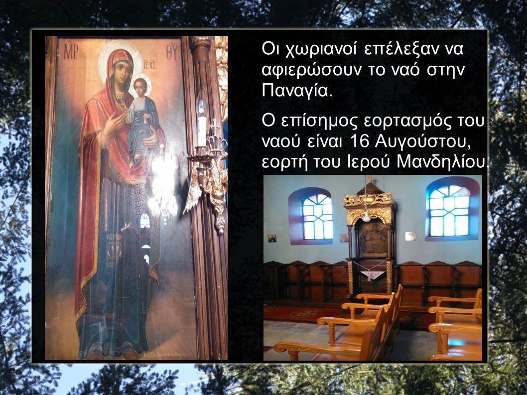 Οι χωριανοί επέλεξαν να αφιερώσουν το ναό στην Παναγία. Ο επίσημος εορτασμός του ναού είναι 16 Αυγούστου, εορτή του Ιερού Μανδηλίου.