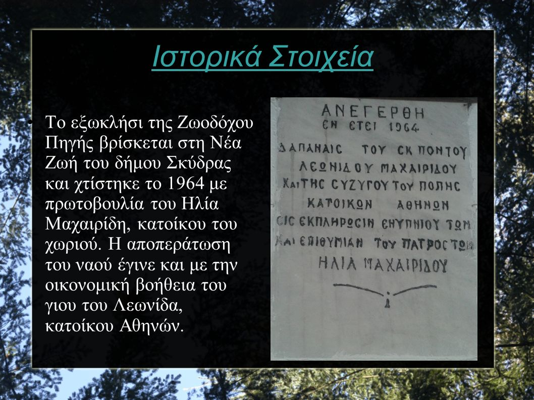 Ιστορικά Στοιχεία Το εξωκλήσι της Ζωοδόχου Πηγής βρίσκεται στη Νέα Ζωή του δήμου Σκύδρας και χτίστηκε το 1964 με πρωτοβουλία του Ηλία Μαχαιρίδη, κατοί