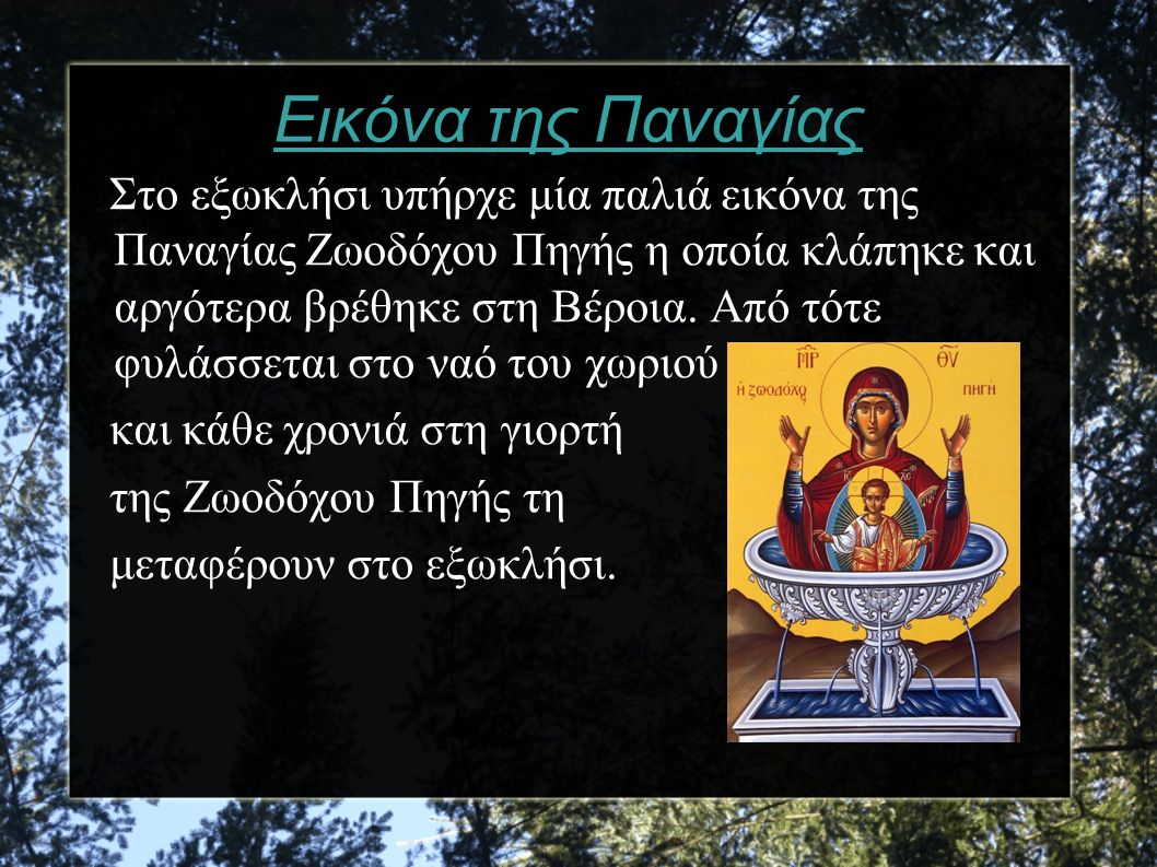 Εικόνα της Παναγίας Στο εξωκλήσι υπήρχε μία παλιά εικόνα της Παναγίας Ζωοδόχου Πηγής η οποία κλάπηκε και αργότερα βρέθηκε στη Βέροια. Από τότε φυλάσσε