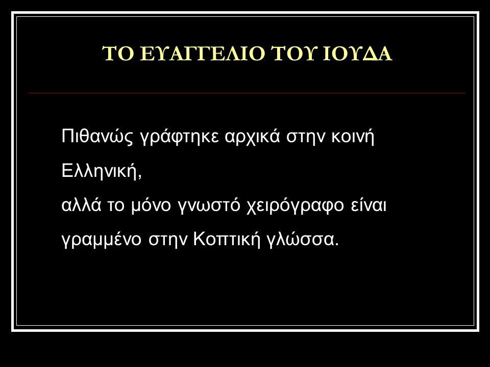 ΤΟ ΕΥΑΓΓΕΛΙΟ ΤΟΥ ΙΟΥΔΑ Πιθανώς γράφτηκε αρχικά στην κοινή Ελληνική, αλλά το μόνο γνωστό χειρόγραφο είναι γραμμένο στην Κοπτική γλώσσα.