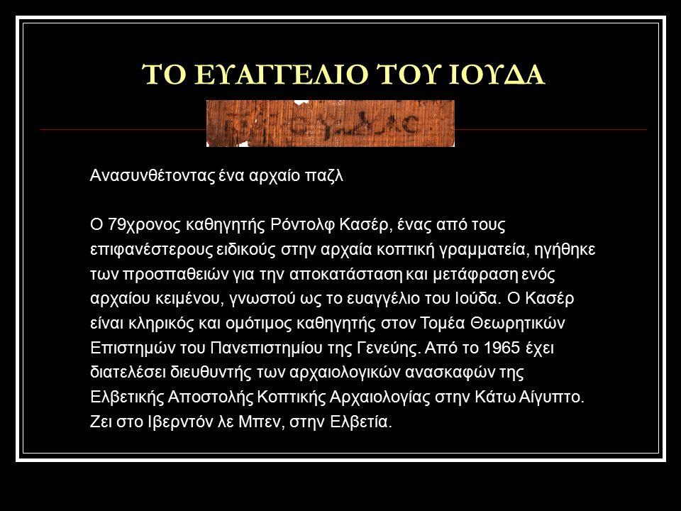 ΤΟ ΕΥΑΓΓΕΛΙΟ ΤΟΥ ΙΟΥΔΑ Ανασυνθέτοντας ένα αρχαίο παζλ Ο 79χρονος καθηγητής Ρόντολφ Κασέρ, ένας από τους επιφανέστερους ειδικούς στην αρχαία κοπτική γραμματεία, ηγήθηκε των προσπαθειών για την αποκατάσταση και μετάφραση ενός αρχαίου κειμένου, γνωστού ως το ευαγγέλιο του Ιούδα.