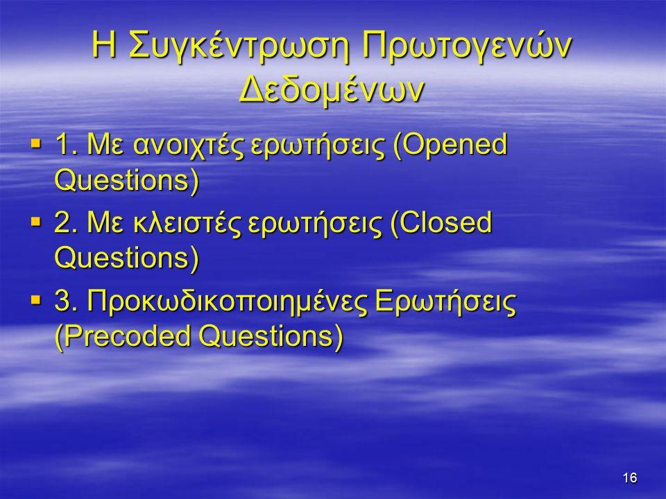 16 Η Συγκέντρωση Πρωτογενών Δεδομένων  1. Με ανοιχτές ερωτήσεις (Opened Questions)  2.