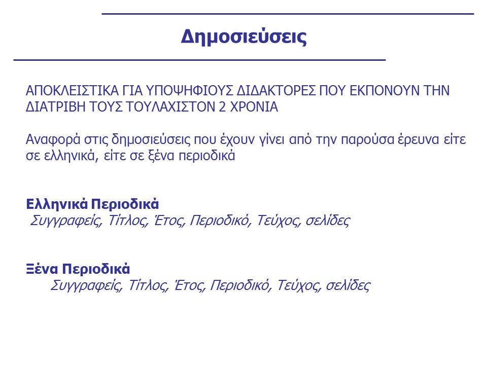 Δημοσιεύσεις ΑΠΟΚΛΕΙΣΤΙΚΑ ΓΙΑ ΥΠΟΨΗΦΙΟΥΣ ΔΙΔΑΚΤΟΡΕΣ ΠΟΥ ΕΚΠΟΝΟΥΝ ΤΗΝ ΔΙΑΤΡΙΒΗ ΤΟΥΣ ΤΟΥΛΑΧΙΣΤΟΝ 2 ΧΡΟΝΙΑ Αναφορά στις δημοσιεύσεις που έχουν γίνει από την παρούσα έρευνα είτε σε ελληνικά, είτε σε ξένα περιοδικά Ελληνικά Περιοδικά Συγγραφείς, Τίτλος, Έτος, Περιοδικό, Τεύχος, σελίδες Ξένα Περιοδικά Συγγραφείς, Τίτλος, Έτος, Περιοδικό, Τεύχος, σελίδες