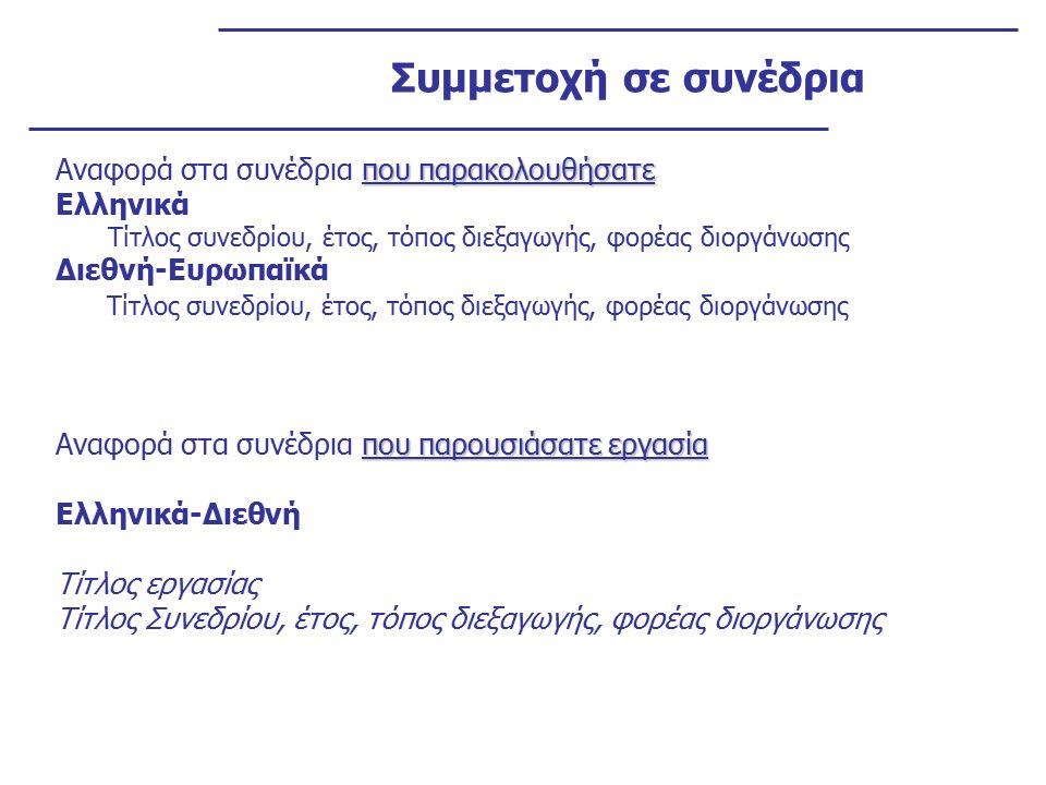 Συμμετοχή σε συνέδρια που παρακολουθήσατε Αναφορά στα συνέδρια που παρακολουθήσατε Ελληνικά Τίτλος συνεδρίου, έτος, τόπος διεξαγωγής, φορέας διοργάνωσης Διεθνή-Ευρωπαϊκά Τίτλος συνεδρίου, έτος, τόπος διεξαγωγής, φορέας διοργάνωσης που παρουσιάσατε εργασία Αναφορά στα συνέδρια που παρουσιάσατε εργασία Ελληνικά-Διεθνή Τίτλος εργασίας Τίτλος Συνεδρίου, έτος, τόπος διεξαγωγής, φορέας διοργάνωσης