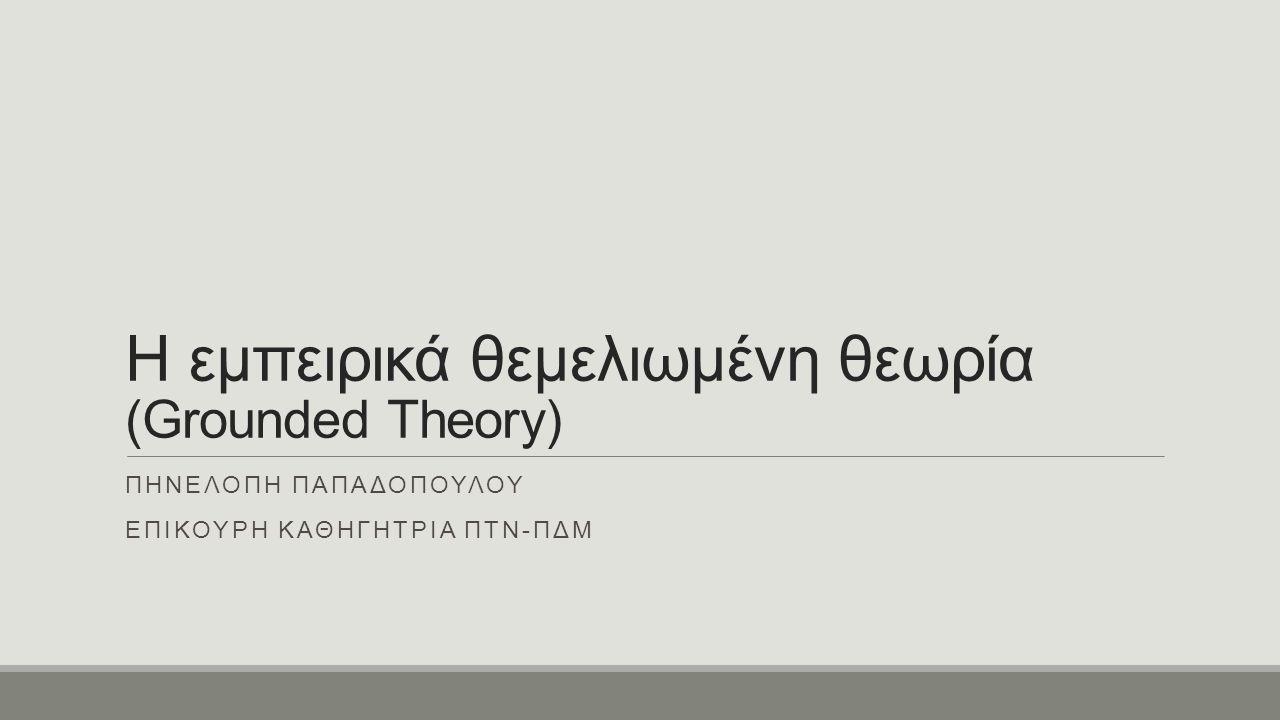 Η εμπειρικά θεμελιωμένη θεωρία (Grounded Theory) ΠΗΝΕΛΟΠΗ ΠΑΠΑΔΟΠΟΥΛΟΥ ΕΠΙΚΟΥΡΗ ΚΑΘΗΓΗΤΡΙΑ ΠΤΝ-ΠΔΜ