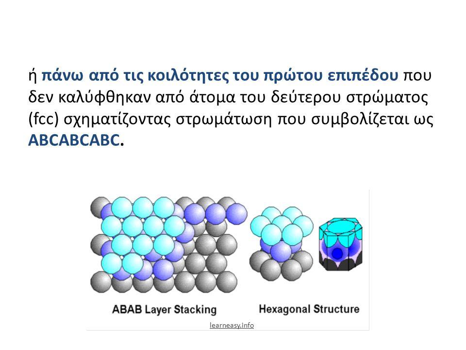 ή πάνω από τις κοιλότητες του πρώτου επιπέδου που δεν καλύφθηκαν από άτομα του δεύτερου στρώματος (fcc) σχηματίζοντας στρωμάτωση που συμβολίζεται ως ΑΒCAΒCΑΒC.