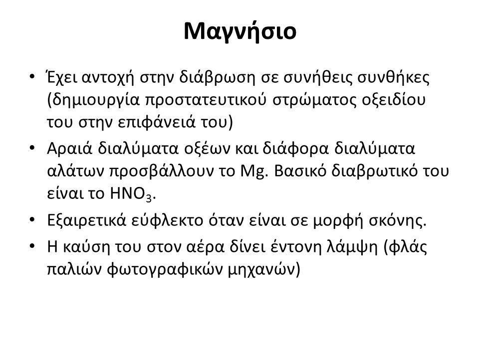 Μαγνήσιο Έχει αντοχή στην διάβρωση σε συνήθεις συνθήκες (δημιουργία προστατευτικού στρώματος οξειδίου του στην επιφάνειά του) Αραιά διαλύματα οξέων και διάφορα διαλύματα αλάτων προσβάλλουν το Mg.