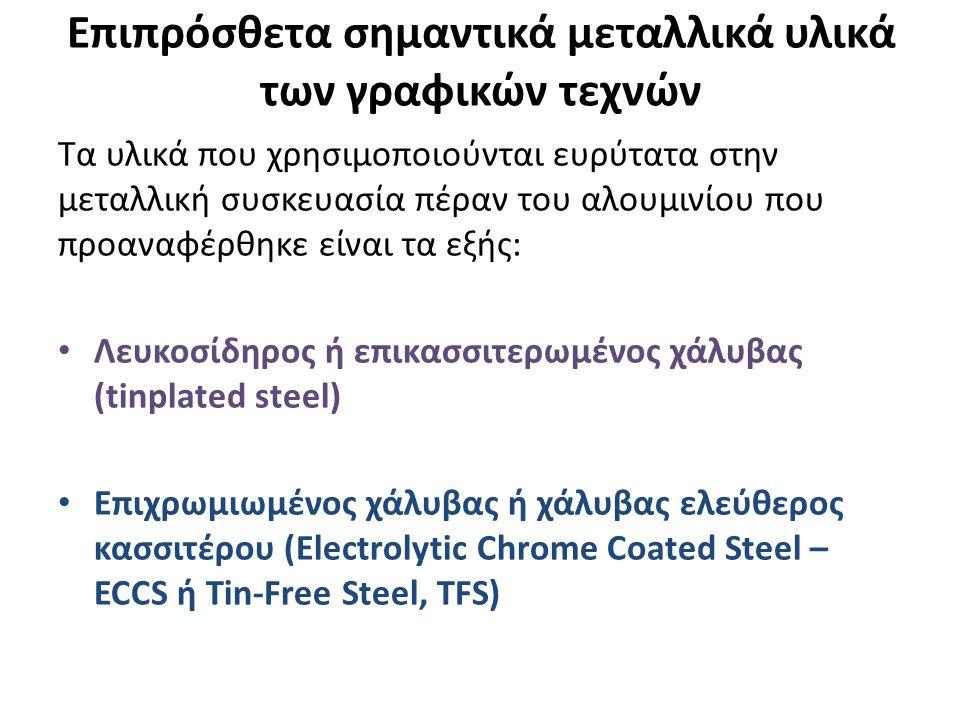 Επιπρόσθετα σημαντικά μεταλλικά υλικά των γραφικών τεχνών Τα υλικά που χρησιμοποιούνται ευρύτατα στην μεταλλική συσκευασία πέραν του αλουμινίου που προαναφέρθηκε είναι τα εξής: Λευκοσίδηρος ή επικασσιτερωμένος χάλυβας (tinplated steel) Επιχρωμιωμένος χάλυβας ή χάλυβας ελεύθερος κασσιτέρου (Electrolytic Chrome Coated Steel – ECCS ή Τin-Free Steel, TFS)
