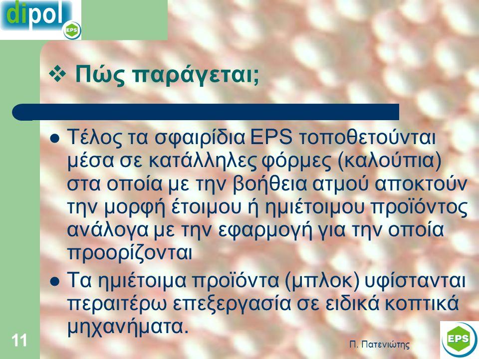Π. Πατενιώτης 11 Τέλος τα σφαιρίδια EPS τοποθετούνται μέσα σε κατάλληλες φόρμες (καλούπια) στα οποία με την βοήθεια ατμού αποκτούν την μορφή έτοιμου ή