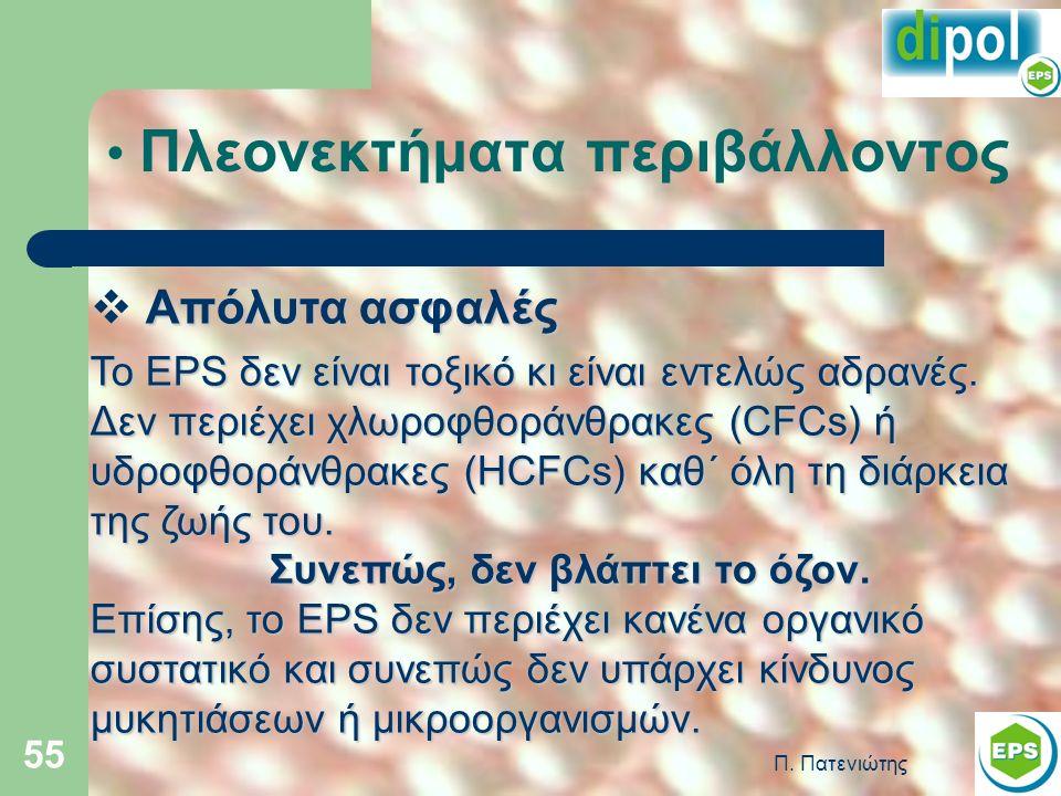 Π. Πατενιώτης 55 Πλεονεκτήματα περιβάλλοντος Απόλυτα ασφαλές  Απόλυτα ασφαλές Το EPS δεν είναι τοξικό κι είναι εντελώς αδρανές. Δεν περιέχει χλωροφθο