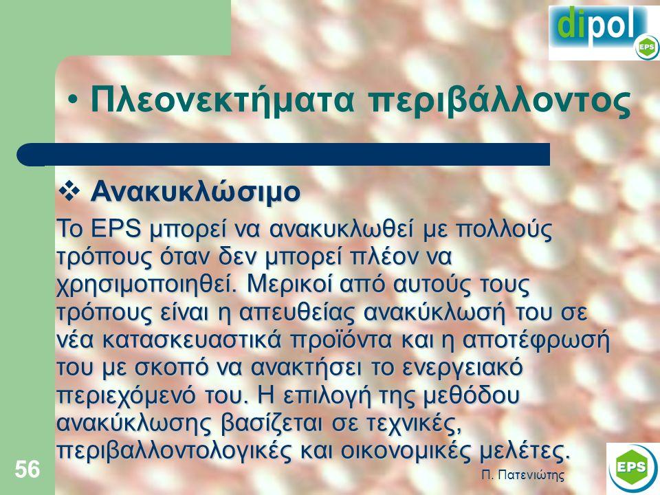 Π. Πατενιώτης 56 Πλεονεκτήματα περιβάλλοντος Ανακυκλώσιμο  Ανακυκλώσιμο Το EPS μπορεί να ανακυκλωθεί με πολλούς τρόπους όταν δεν μπορεί πλέον να χρησ