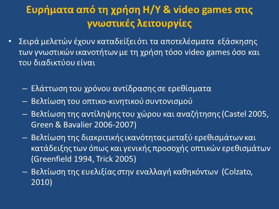 Ευρήματα από τη χρήση H/Y & video games στις γνωστικές λειτουργίες Σειρά μελετών έχουν καταδείξει ότι τα αποτελέσματα εξάσκησης των γνωστικών ικανοτήτων με τη χρήση τόσο video games όσο και του διαδικτύου είναι – Ελάττωση του χρόνου αντίδρασης σε ερεθίσματα – Βελτίωση του οπτικο-κινητικού συντονισμού – Βελτίωση της αντίληψης του χώρου και αναζήτησης (Castel 2005, Green & Bavalier 2006-2007) – Βελτίωση της διακριτικής ικανότητας μεταξύ ερεθισμάτων και κατάδειξης των όπως και γενικής προσοχής οπτικών ερεθισμάτων (Greenfield 1994, Trick 2005) – Βελτίωση της ευελιξίας στην εναλλαγή καθηκόντων (Colzato, 2010)