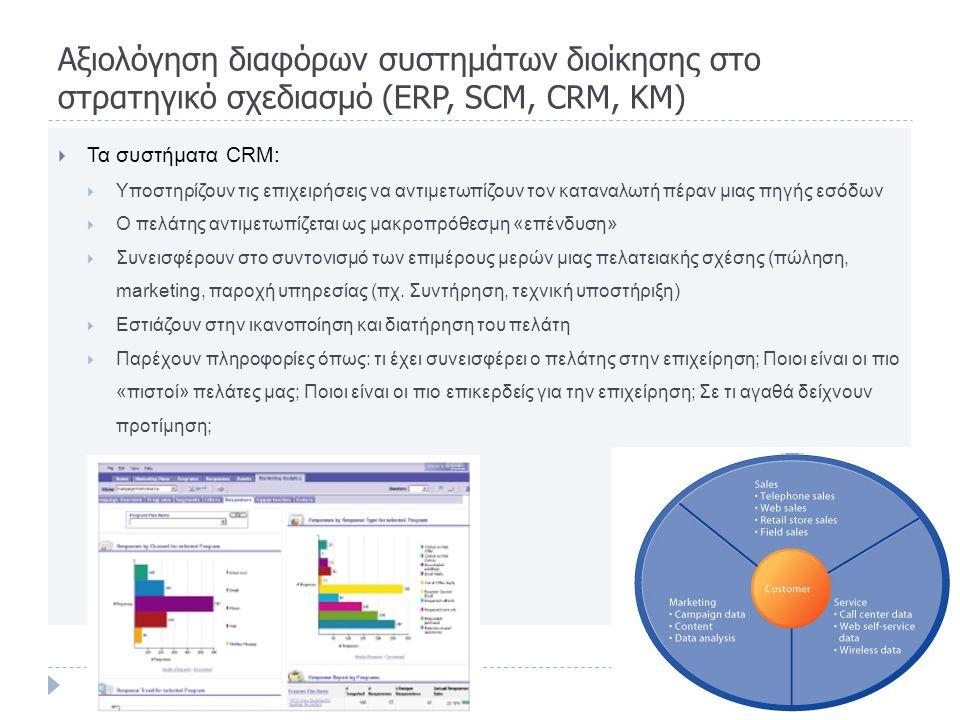 Aξιολόγηση διαφόρων συστημάτων διοίκησης στο στρατηγικό σχεδιασμό (ERP, SCM, CRM, KM)  Τα συστήματα CRM:  Υποστηρίζουν τις επιχειρήσεις να αντιμετωπίζουν τον καταναλωτή πέραν μιας πηγής εσόδων  Ο πελάτης αντιμετωπίζεται ως μακροπρόθεσμη «επένδυση»  Συνεισφέρουν στο συντονισμό των επιμέρους μερών μιας πελατειακής σχέσης (πώληση, marketing, παροχή υπηρεσίας (πχ.