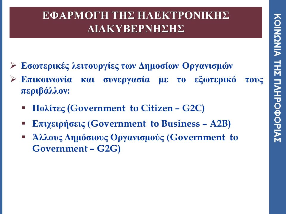 ΚΟΙΝΩΝΙΑ ΤΗΣ ΠΛΗΡΟΦΟΡΙΑΣ ΕΦΑΡΜΟΓΗ ΤΗΣ ΗΛΕΚΤΡΟΝΙΚΗΣ ΔΙΑΚΥΒΕΡΝΗΣΗΣ  Εσωτερικές λειτουργίες των Δημοσίων Οργανισμών  Επικοινωνία και συνεργασία με το εξωτερικό τους περιβάλλον :  Πολίτες (Government to Citizen – G2C)  Επιχειρήσεις (Government to Business – A2B)  Άλλους Δημόσιους Οργανισμούς (Government to Government – G2G)