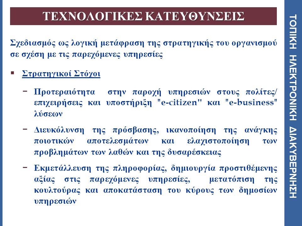 ΤΟΠΙΚΗ ΗΛΕΚΤΡΟΝΙΚΗ ΔΙΑΚΥΒΕΡΝΗΣΗ Σχεδιασμός ως λογική μετάφραση της στρατηγικής του οργανισμού σε σχέση με τις παρεχόμενες υπηρεσίες  Στρατηγικοί Στόχοι − Προτεραιότητα στην παροχή υπηρεσιών στους πολίτες / επιχειρήσεις και υποστήριξη e-citizen και e-business λύσεων − Διευκόλυνση της πρόσβασης, ικανοποίηση της ανάγκης ποιοτικών αποτελεσμάτων και ελαχιστοποίηση των προβλημάτων των λαθών και της δυσαρέσκειας − Εκμετάλλευση της πληροφορίας, δημιουργία προστιθέμενης αξίας στις παρεχόμενες υπηρεσίες, μετατόπιση της κουλτούρας και αποκατάσταση του κύρους των δημοσίων υπηρεσιών ΤΕΧΝΟΛΟΓΙΚΕΣ ΚΑΤΕΥΘΥΝΣΕΙΣ