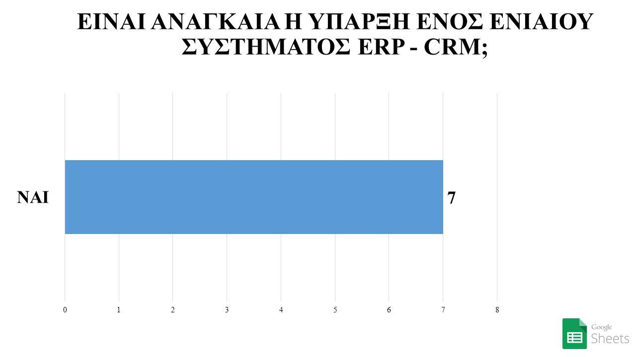 ΕΙΝΑΙ ΑΝΑΓΚΑΙΑ Η ΥΠΑΡΞΗ ΕΝΟΣ ΕΝΙΑΙΟΥ ΣΥΣΤΗΜΑΤΟΣ ERP - CRM;