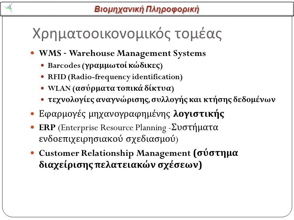 Βιομηχανική Πληροφορική Χρηματοοικονομικός τομέας WMS - Warehouse Management Systems Barcodes ( γραμμωτοί κώδικες ) RFID (Radio-frequency identification) WLAN ( ασύρματα τοπικά δίκτυα ) τεχνολογίες αναγνώρισης, συλλογής και κτήσης δεδομένων Εφαρμογές μηχανογραφημένης λογιστικής ERP (Enterprise Resource Planning - Συστήματα ενδοεπιχειρησιακού σχεδιασμού ) Customer Relationship Management ( σύστημα διαχείρισης πελατειακών σχέσεων )