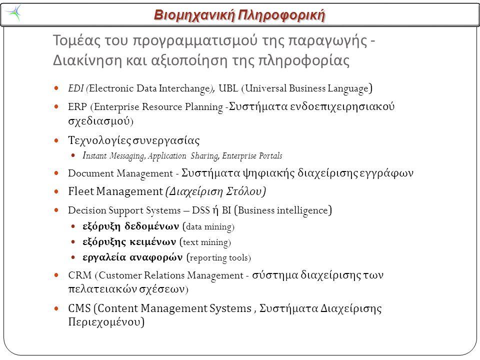 Βιομηχανική Πληροφορική Τομέας του προγραμματισμού της παραγωγής - Διακίνηση και αξιοποίηση της πληροφορίας EDI (Electronic Data Interchange), UBL (Universal Business Language) ERP (Enterprise Resource Planning - Συστήματα ενδοεπιχειρησιακού σχεδιασμού ) Τεχνολογίες συνεργασίας Ι nstant Messaging, Application Sharing, Enterprise Portals Document Management - Συστήματα ψηφιακής διαχείρισης εγγράφων Fleet Management ( Διαχείριση Στόλου ) Decision Support Systems – DSS ή BI (Business intelligence) εξόρυξη δεδομένων (data mining) εξόρυξης κειμένων (text mining) εργαλεία αναφορών (reporting tools) CRM (Customer Relations Management - σύστημα διαχείρισης των πελατειακών σχέσεων ) CMS (Content Management Systems, Συστήματα Διαχείρισης Περιεχομένου )