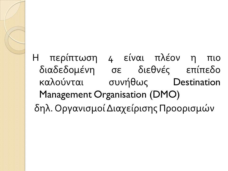 Η περίπτωση 4 είναι πλέον η πιο διαδεδομένη σε διεθνές επίπεδο καλούνται συνήθως Destination Management Organisation (DMO) δηλ.