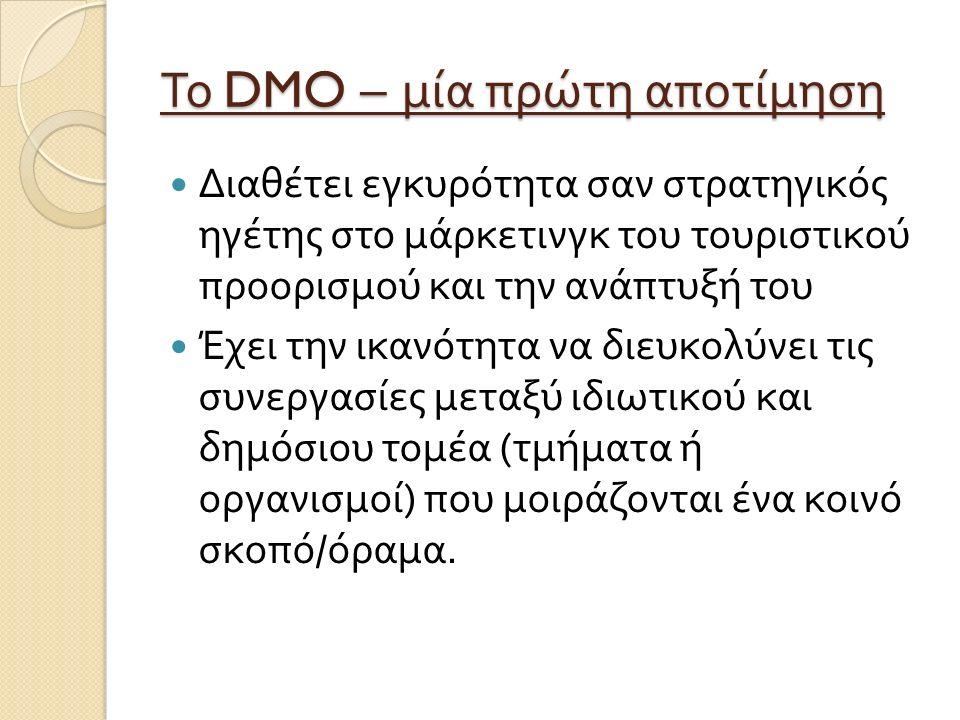 Το DMO – μία πρώτη αποτίμηση Διαθέτει εγκυρότητα σαν στρατηγικός ηγέτης στο μάρκετινγκ του τουριστικού προορισμού και την ανάπτυξή του Έχει την ικανότητα να διευκολύνει τις συνεργασίες μεταξύ ιδιωτικού και δημόσιου τομέα ( τμήματα ή οργανισμοί ) που μοιράζονται ένα κοινό σκοπό / όραμα.