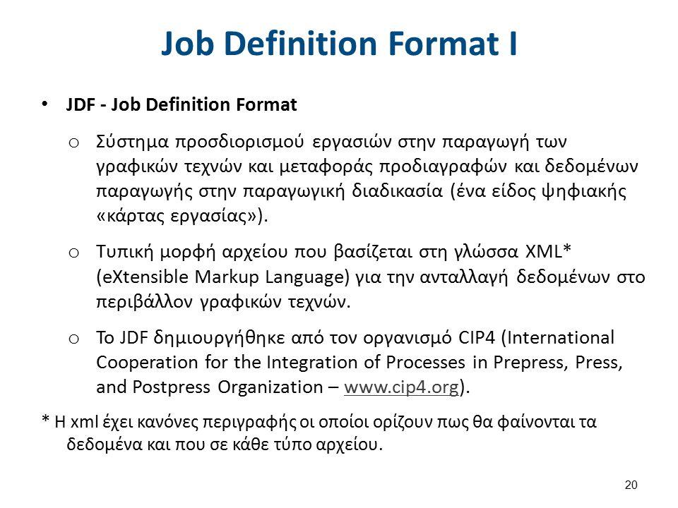 Job Definition Format I JDF - Job Definition Format o Σύστημα προσδιορισμού εργασιών στην παραγωγή των γραφικών τεχνών και μεταφοράς προδιαγραφών και δεδομένων παραγωγής στην παραγωγική διαδικασία (ένα είδος ψηφιακής «κάρτας εργασίας»).