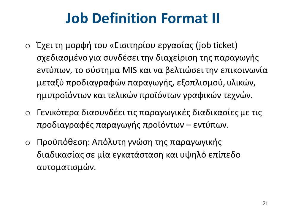 Job Definition Format IΙ o Έχει τη μορφή του «Εισιτηρίου εργασίας (job ticket) σχεδιασμένο για συνδέσει την διαχείριση της παραγωγής εντύπων, το σύστημα MIS και να βελτιώσει την επικοινωνία μεταξύ προδιαγραφών παραγωγής, εξοπλισμού, υλικών, ημιπροϊόντων και τελικών προϊόντων γραφικών τεχνών.