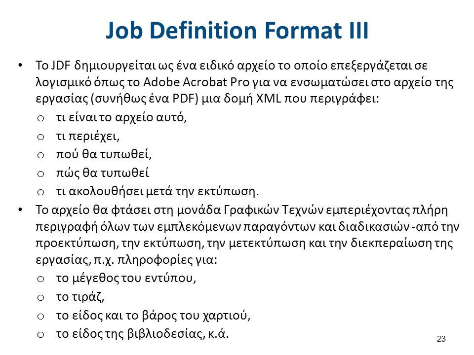 Job Definition Format IΙΙ Το JDF δημιουργείται ως ένα ειδικό αρχείο το οποίο επεξεργάζεται σε λογισμικό όπως το Adobe Acrobat Pro για να ενσωματώσει στο αρχείο της εργασίας (συνήθως ένα PDF) μια δομή XML που περιγράφει: o τι είναι το αρχείο αυτό, o τι περιέχει, o πού θα τυπωθεί, o πώς θα τυπωθεί o τι ακολουθήσει μετά την εκτύπωση.