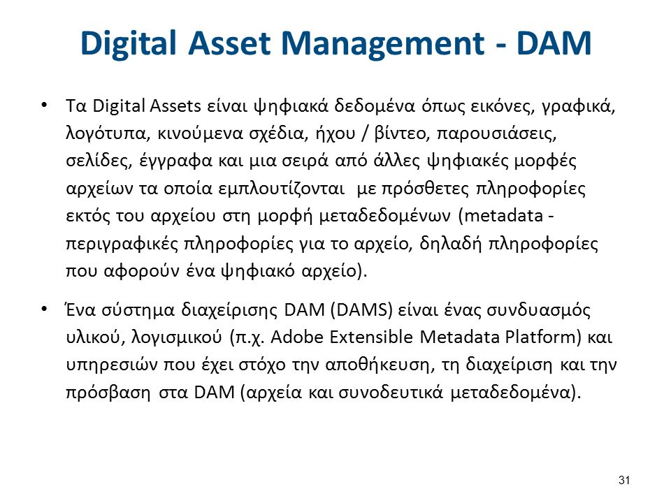 Digital Asset Management - DAM Τα Digital Αssets είναι ψηφιακά δεδομένα όπως εικόνες, γραφικά, λογότυπα, κινούμενα σχέδια, ήχου / βίντεο, παρουσιάσεις, σελίδες, έγγραφα και μια σειρά από άλλες ψηφιακές μορφές αρχείων τα οποία εμπλουτίζονται με πρόσθετες πληροφορίες εκτός του αρχείου στη μορφή μεταδεδομένων (metadata - περιγραφικές πληροφορίες για το αρχείο, δηλαδή πληροφορίες που αφορούν ένα ψηφιακό αρχείο).