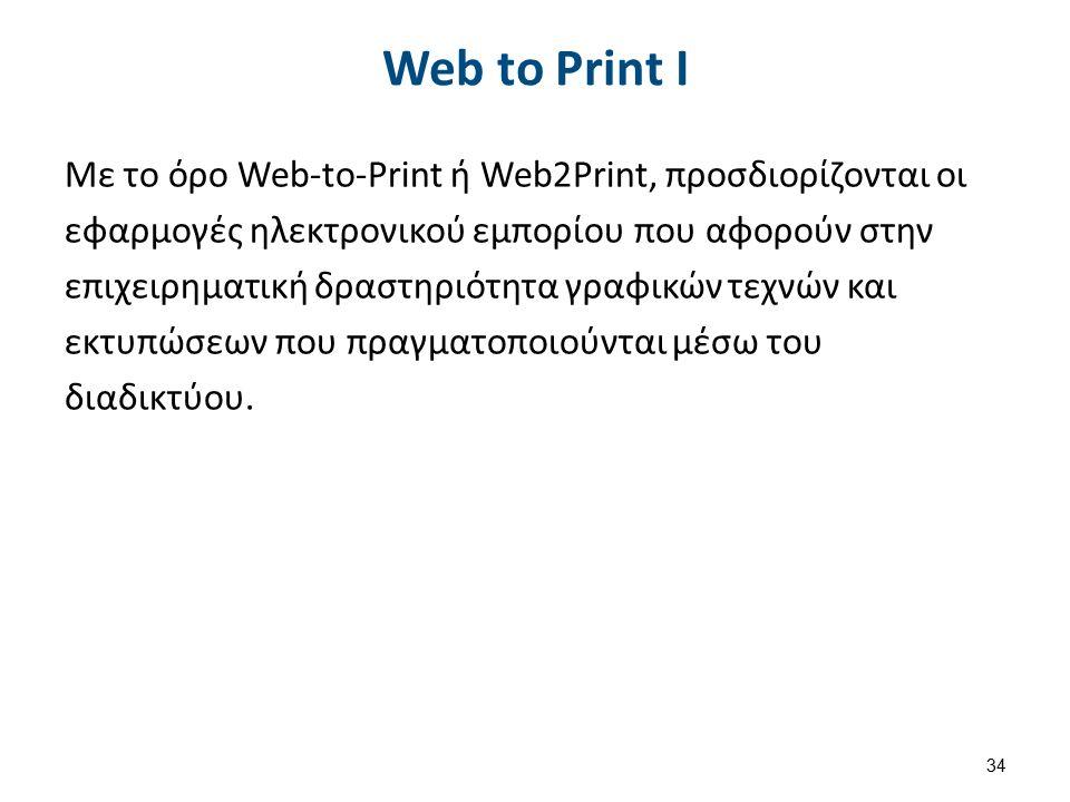 Web to Print Ι Με το όρο Web-to-Print ή Web2Print, προσδιορίζονται οι εφαρμογές ηλεκτρονικού εμπορίου που αφορούν στην επιχειρηματική δραστηριότητα γραφικών τεχνών και εκτυπώσεων που πραγματοποιούνται μέσω του διαδικτύου.