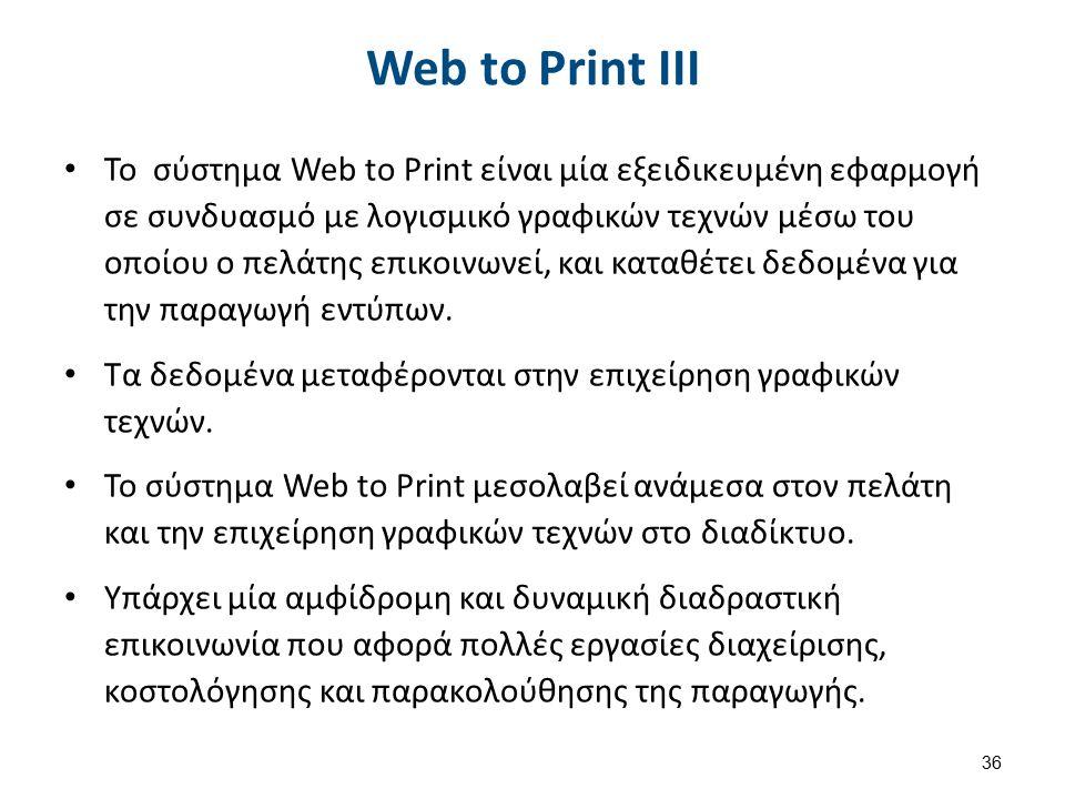 Web to Print ΙΙΙ Το σύστημα Web to Print είναι μία εξειδικευμένη εφαρμογή σε συνδυασμό με λογισμικό γραφικών τεχνών μέσω του οποίου ο πελάτης επικοινωνεί, και καταθέτει δεδομένα για την παραγωγή εντύπων.