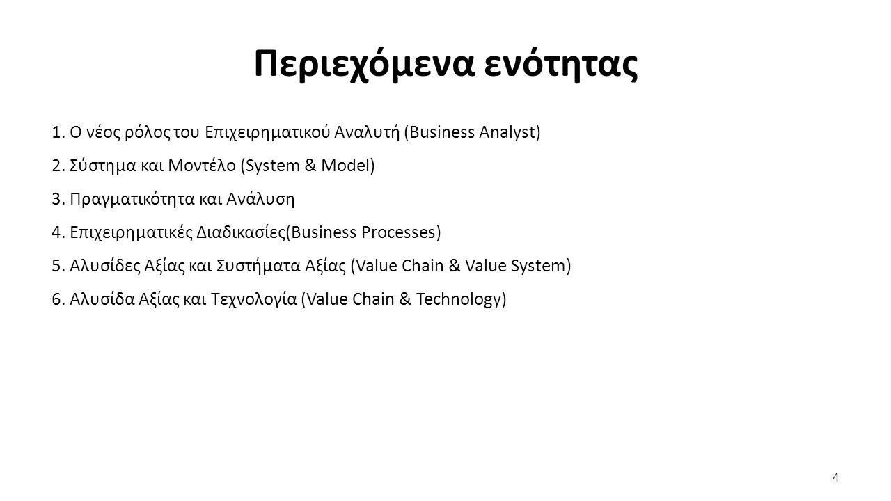 Περιεχόμενα ενότητας 1. Ο νέος ρόλος του Επιχειρηματικού Αναλυτή (Business Analyst) 2. Σύστημα και Μοντέλο (System & Model) 3. Πραγματικότητα και Ανάλ