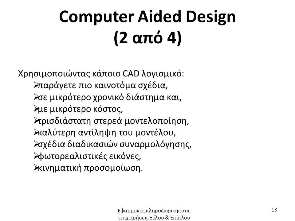 Computer Aided Design (2 από 4) Χρησιμοποιώντας κάποιο CAD λογισμικό:  παράγετε πιο καινοτόμα σχέδια,  σε μικρότερο χρονικό διάστημα και,  με μικρότερο κόστος,  τρισδιάστατη στερεά μοντελοποίηση,  καλύτερη αντίληψη του μοντέλου,  σχέδια διαδικασιών συναρμολόγησης,  φωτορεαλιστικές εικόνες,  κινηματική προσομοίωση.