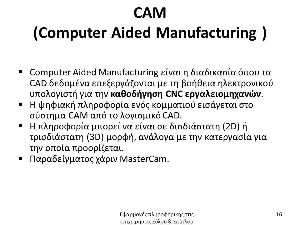 CAM (Computer Aided Manufacturing )  Computer Aided Manufacturing είναι η διαδικασία όπου τα CAD δεδομένα επεξεργάζονται με τη βοήθεια ηλεκτρονικού υπολογιστή για την καθοδήγηση CNC εργαλειομηχανών.