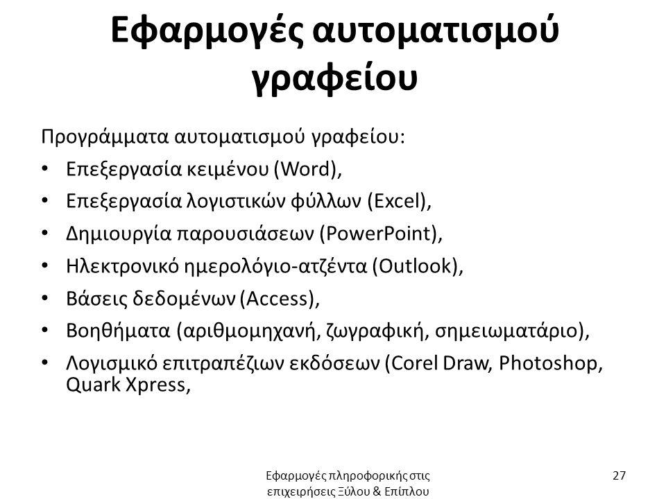 Εφαρμογές αυτοματισμού γραφείου Προγράμματα αυτοματισμού γραφείου: Επεξεργασία κειμένου (Word), Επεξεργασία λογιστικών φύλλων (Excel), Δημιουργία παρουσιάσεων (PowerPoint), Ηλεκτρονικό ημερολόγιο-ατζέντα (Outlook), Βάσεις δεδομένων (Access), Βοηθήματα (αριθμομηχανή, ζωγραφική, σημειωματάριο), Λογισμικό επιτραπέζιων εκδόσεων (Corel Draw, Photoshop, Quark Xpress, Εφαρμογές πληροφορικής στις επιχειρήσεις Ξύλου & Επίπλου 27