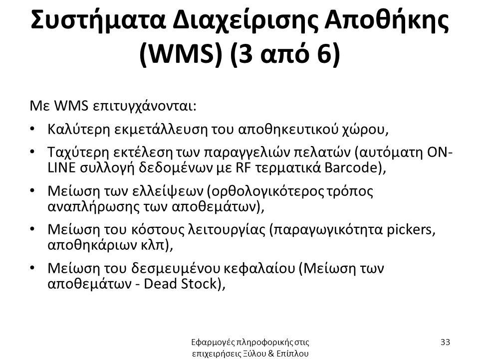 Συστήματα Διαχείρισης Αποθήκης (WMS) (3 από 6) Με WMS επιτυγχάνονται: Καλύτερη εκμετάλλευση του αποθηκευτικού χώρου, Ταχύτερη εκτέλεση των παραγγελιών πελατών (αυτόματη ON- LINE συλλογή δεδομένων με RF τερματικά Barcode), Μείωση των ελλείψεων (ορθολογικότερος τρόπος αναπλήρωσης των αποθεμάτων), Μείωση του κόστους λειτουργίας (παραγωγικότητα pickers, αποθηκάριων κλπ), Μείωση του δεσμευμένου κεφαλαίου (Μείωση των αποθεμάτων - Dead Stock), Εφαρμογές πληροφορικής στις επιχειρήσεις Ξύλου & Επίπλου 33