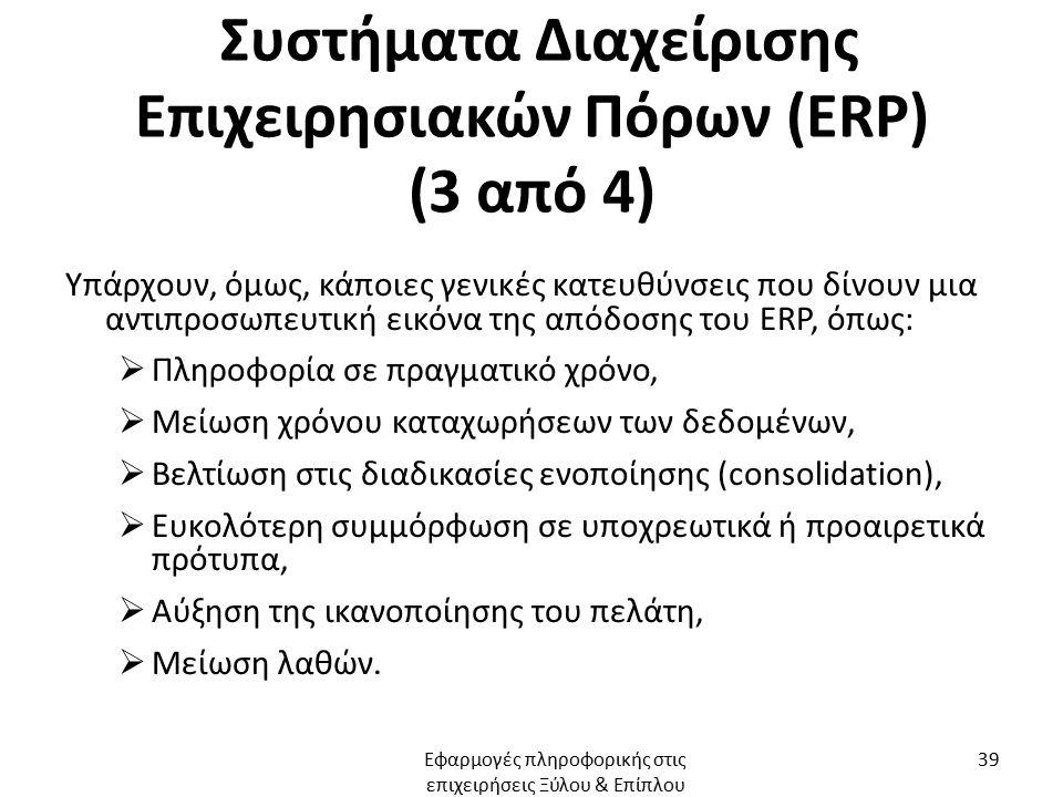 Συστήματα Διαχείρισης Επιχειρησιακών Πόρων (ERP) (3 από 4) Υπάρχουν, όμως, κάποιες γενικές κατευθύνσεις που δίνουν μια αντιπροσωπευτική εικόνα της απόδοσης του ERP, όπως:  Πληροφορία σε πραγματικό χρόνο,  Μείωση χρόνου καταχωρήσεων των δεδομένων,  Βελτίωση στις διαδικασίες ενοποίησης (consolidation),  Ευκολότερη συμμόρφωση σε υποχρεωτικά ή προαιρετικά πρότυπα,  Αύξηση της ικανοποίησης του πελάτη,  Μείωση λαθών.