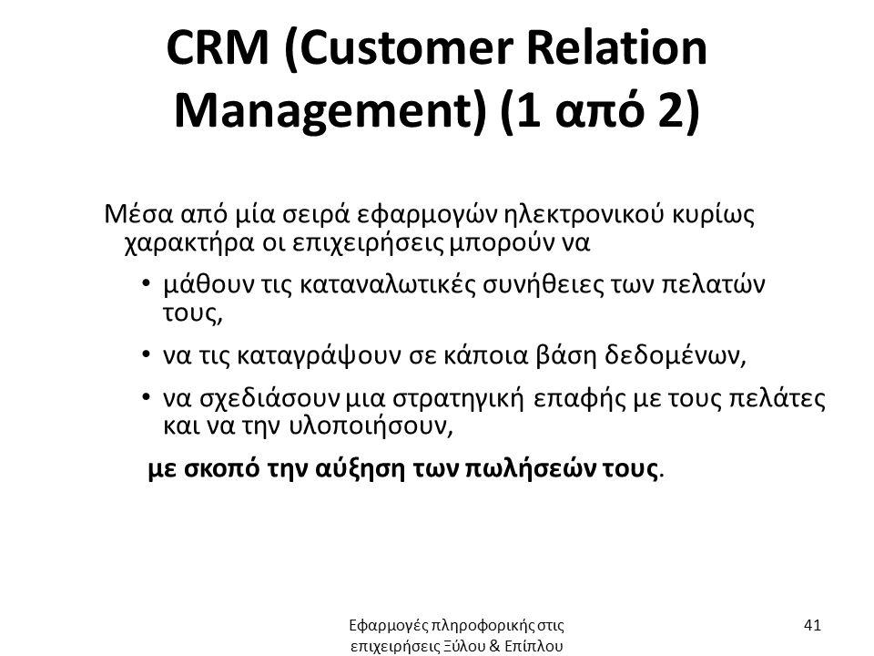 CRM (Customer Relation Management) (1 από 2) Μέσα από μία σειρά εφαρμογών ηλεκτρονικού κυρίως χαρακτήρα οι επιχειρήσεις μπορούν να μάθουν τις καταναλωτικές συνήθειες των πελατών τους, να τις καταγράψουν σε κάποια βάση δεδομένων, να σχεδιάσουν μια στρατηγική επαφής με τους πελάτες και να την υλοποιήσουν, με σκοπό την αύξηση των πωλήσεών τους.