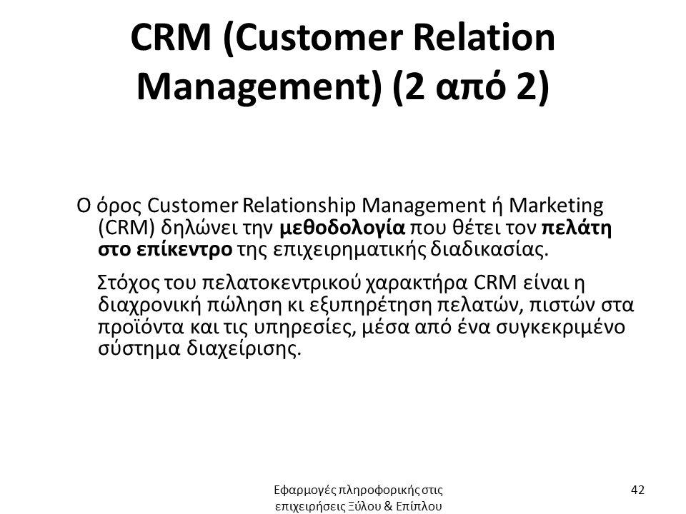 CRM (Customer Relation Management) (2 από 2) Ο όρος Customer Relationship Management ή Marketing (CRM) δηλώνει την μεθοδολογία που θέτει τον πελάτη στο επίκεντρο της επιχειρηματικής διαδικασίας.
