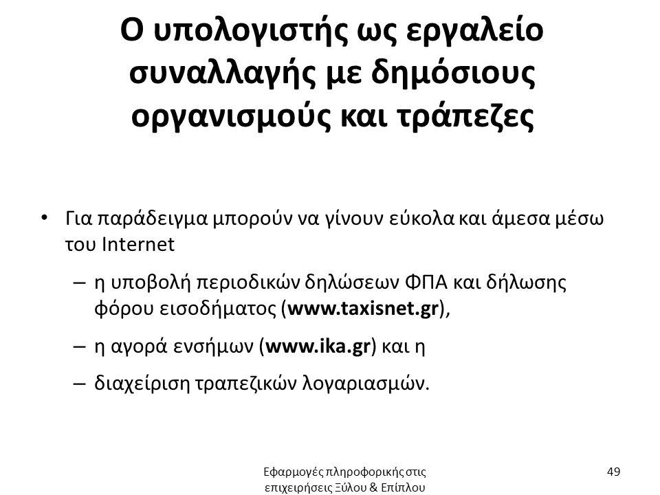 Ο υπολογιστής ως εργαλείο συναλλαγής με δημόσιους οργανισμούς και τράπεζες Για παράδειγμα μπορούν να γίνουν εύκολα και άμεσα μέσω του Internet – η υποβολή περιοδικών δηλώσεων ΦΠΑ και δήλωσης φόρου εισοδήματος (www.taxisnet.gr), – η αγορά ενσήμων (www.ika.gr) και η – διαχείριση τραπεζικών λογαριασμών.