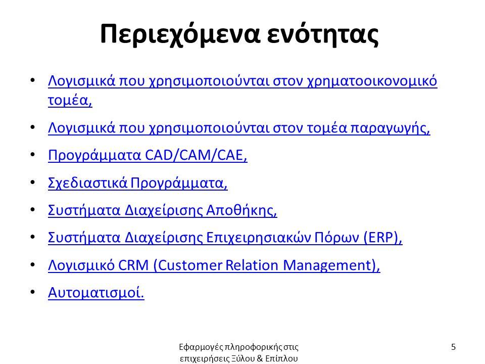 Περιεχόμενα ενότητας Λογισμικά που χρησιμοποιούνται στον χρηματοοικονομικό τομέα, Λογισμικά που χρησιμοποιούνται στον χρηματοοικονομικό τομέα, Λογισμικά που χρησιμοποιούνται στον τομέα παραγωγής, Προγράμματα CAD/CAM/CAE, Προγράμματα CAD/CAM/CAE, Σχεδιαστικά Προγράμματα, Συστήματα Διαχείρισης Αποθήκης, Συστήματα Διαχείρισης Επιχειρησιακών Πόρων (ERP), Συστήματα Διαχείρισης Επιχειρησιακών Πόρων (ERP), Λογισμικό CRM (Customer Relation Management), Λογισμικό CRM (Customer Relation Management), Αυτοματισμοί.